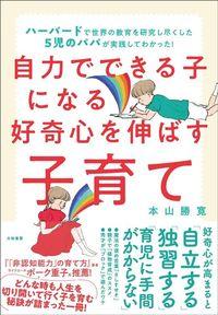 本山勝寛『自力でできる子になる好奇心を伸ばす子育て』(大和書房)