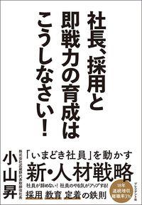 小山 昇『社長、採用と即戦力の育成はこうしなさい!』(プレジデント社)