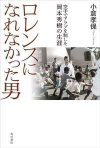小倉孝保『ロレンスになれなかった男 空手でアラブを制した岡本秀樹の生涯』(KADOKAWA)