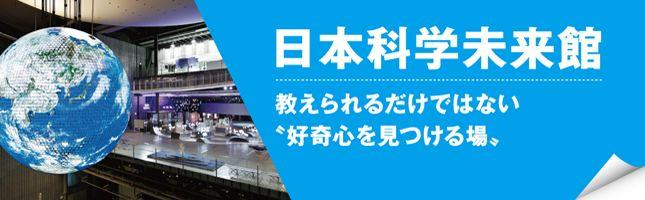 「日本科学未来館」で始まる好奇心友の会でさらに大きく!