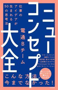 電通Bチーム『ニューコンセプト大全 仕事のアイデアが生まれる50の思考法』(KADOKAWA)